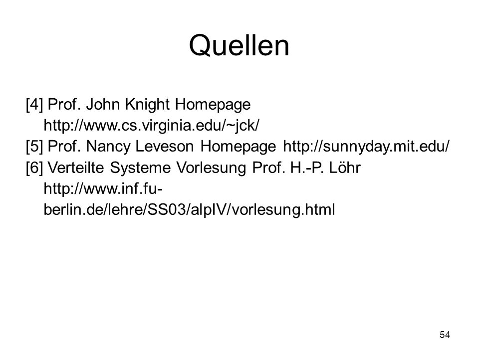 Quellen [4] Prof. John Knight Homepage http://www.cs.virginia.edu/~jck/ [5] Prof. Nancy Leveson Homepage http://sunnyday.mit.edu/